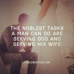 The noblest tasks a man can do are serving God and serving his wife. #godlydating leads to #godlymarriage