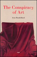 The Conspiracy of Art Manifestos, Texts, Interviews  Jean Baudrillard Edited by Sylvère Lotringer