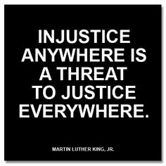 """""""Injustice anywhere is a threat to justice everywhere."""" ~Martin Luther King, Jr."""