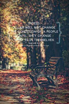 """""""Allah will not change the condition of a people until they change what is in themselves."""" Al-Qur'an SubhanAllah wa Alhamdulilahe Rab Al Aalameen wa La IlAha IlAllah wa Allahu Akbar Islamic Qoutes, Muslim Quotes, Religious Quotes, Islamic Images, Islamic Messages, Arabic Quotes, Hindi Quotes, Quran Verses, Quran Quotes"""