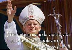 Papa Wojtyla Prendete in mano la vostra vita e fatene un capolavoro! . - Cerca con Google