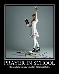 Keep pushing for religion in schools, and you might end up with one you really don't like in them.