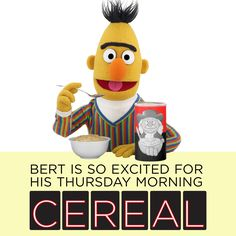 Today is Thursday! Did you have cereal for breakfast this morning like Bert did?