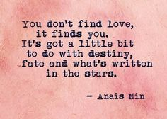 You don't find love, it finds you. ~Anais Nin
