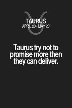 Taurus try not to promise more then they can deliver. Taurus | Taurus Quotes | Taurus Zodiac Signs