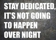 Stay dedicated; it won't happen overnight.