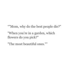 Mom, why do the best people die? When you're in a garden, which flowers do you pick? The most beautiful ones.