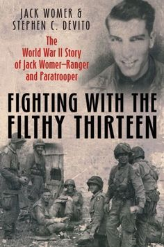 FIGHTING WITH THE FILTHY THIRTEEN: The World War II Story of Jack Womer-Ranger and Paratrooper by Jack Womer. $20.99. Publication: May 2012. 304 pages. Publisher: Casemate (May 2012)