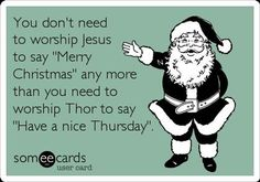 """Free and Funny Christmas Season Ecard: You don't need to worship Jesus to say """"Merry Christmas"""" any more than you need to worship Thor to say """"Have a nice Thursday"""". Create and send your own custom Christmas Season ecard. Blackadder Quotes, Atheist Humor, Atheist Beliefs, Atheist Quotes, Worship Jesus, Losing My Religion, Athiest, Thing 1, Before Us"""