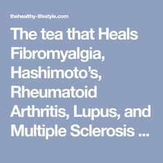The tea that Heals Fibromyalgia, Hashimoto's, Rheumatoid Arthritis, Lupus, and Multiple Sclerosis – The Healthy Lifestyle