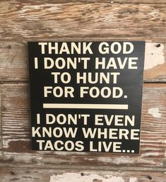 Thank God I Don't Have To Hunt For Food. I Don't Even Know Where Tacos Live… Wood Sign Funny Sign Excited to share this item from my shop: Thank God I Don't Have To Hunt For Food. I Don't Even Know Where Tacos Live… Wood Sign Funny Sign Funny Texts, Funny Jokes, Hilarious Sayings, Hilarious Animals, 9gag Funny, Memes Humor, Funny Animal, Funny Food Quotes, Taco Humor