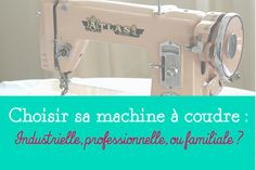 Crafty Bitches - Blog DIY, Couture, Déco, Vintage. Tuto couture, Do it yourself, décoration, rétro.: Choisir sa machine à coudre : industrielle, professionnelle ou familiale ?