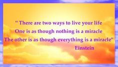 Live as though everything is a miracle...Einstein