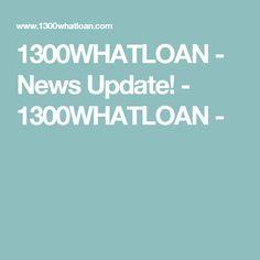 1300WHATLOAN - News Update! - 1300WHATLOAN -