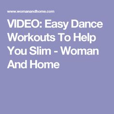 VIDEO: Easy Dance Workouts To Help You Slim - Woman And Home