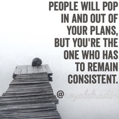 PEOPLE WILL POP  IN AND OUT OF  YOUR PLANS, BUT YOU'RE THE  ONE WHO HAS  TO REMAIN  CONSISTENT.