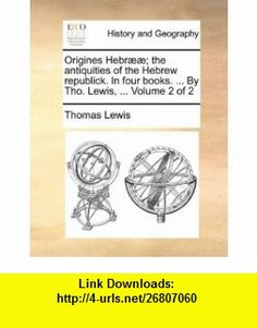 Origines Hebr��; the antiquities of the Hebrew republick. In four . ... By Tho. Lewis, ...  Volume 2 of 2 (9781140783077) Thomas Lewis , ISBN-10: 1140783076  , ISBN-13: 978-1140783077 ,  , tutorials , pdf , ebook , torrent , downloads , rapidshare , filesonic , hotfile , megaupload , fileserve