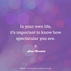 """In your own life, it's important to know how spectacular you are."" - Steve Maraboli #quote"