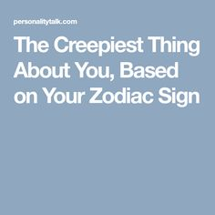 The Creepiest Thing About You, Based on Your Zodiac Sign