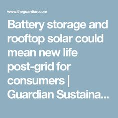 Battery storage and rooftop solar could mean new life post-grid for consumers | Guardian Sustainable Business | The Guardian