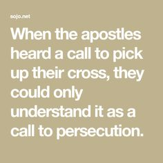 When the apostles heard a call to pick up their cross, they could only understand it as a call to persecution.