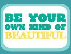 Be your own kind of beautiful. Stop trying to be what you think other people think is beautiful.