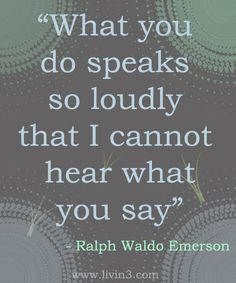 What you do speaks so loudly that I cannot hear what you say - Ralph Waldo Emerson