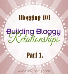 Blogging 101: Building Bloggy Relationships Part 1. - Titicrafty by Camila