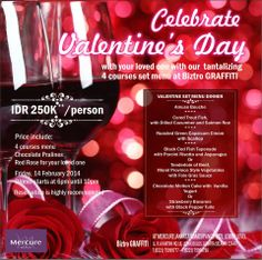 4 more days to the Valentine's day. Do you have any plan to celebrate it with your loved one?  Valentine's day Romantic Dinner at Biztro Graffiti  IDR 250K++/Person  Price include: 4 courses menu Chocolate Pralines Red Rose for your loved one  Friday, 14 February 2014 Dinner starts at 6pm until 10pm  Reservation is highly recommended  Biztro GRAFFITI At Mercure Jakarta Simatupang Hotel lobby level Jl. R.A Kartini no.18, Lebak Bulus Jakarta Selatan 12440 T.(6221) 75999777 – F.(6221) 75999798