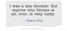 I was a late bloomer. But anyone who blooms at all, ever, is very lucky. - Sharon Olds Epic Quotes, Own Quotes, Funny Quotes, Inspirational Quotes, Sharon Olds, Late Bloomer, Heart Melting, Love Ring, Meaningful Words