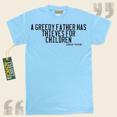 A greedy father has thieves for children-Serbian Proverb This type of  saying tee  doesn't go out of style. We produce classic  words of wisdom tees ,  words of understanding t-shirts ,  attitude t-shirts , as well as  literature shirts  in appreciation of great creators, playwrights,... - http://www.tshirtadvice.com/serbian-proverb-t-shirts-a-greedy-father-love-friendship-tshirts/