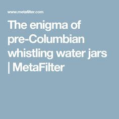 The enigma of pre-Columbian whistling water jars | MetaFilter
