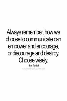 Always remember, how we choose to communicate can empower and encourage, or discourage and destroy. Choose wisely. -Brad Turnbull #tmj #themindsetjourney #bradturnbull #encourage #inspire #discourage #destroy #hurt #empower #uplift #motivate #communicate