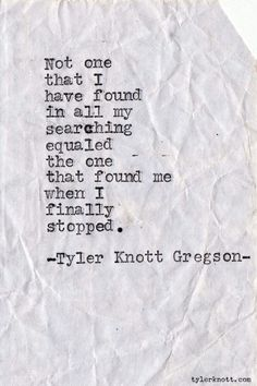 Not one that I have found in all my searching equaled the one that found me when I finally stopped. -Tyler Knott Gregson