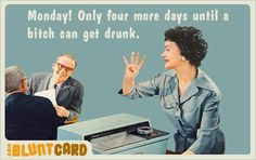 Monday! Only four more days until a bitch can get drunk.