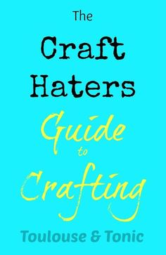 The Craft Haters Guide to Crafting. Maybe this will help improve my craftfails a bit! @Toulouse & Tonic   humor   crafts   DIY