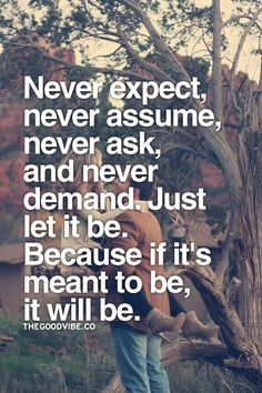 Never expect, never assume, never ask, and never demand. Just let it be. Because if it's meant to be, it will be.