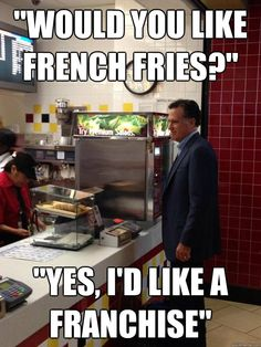 Almost Relatable Mitt Romney -would you like french fries?  Yes, I'd like a franchise