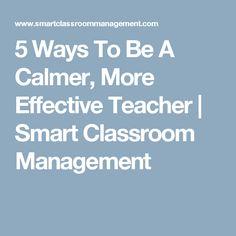 5 Ways To Be A Calmer, More Effective Teacher   Smart Classroom Management