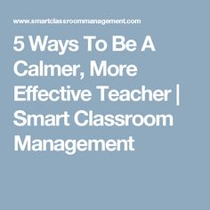 5 Ways To Be A Calmer, More Effective Teacher | Smart Classroom Management