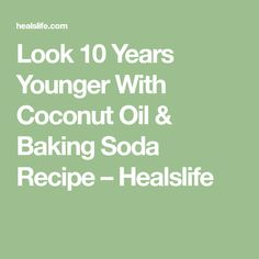 Look 10 Years Younger With Coconut Oil & Baking Soda Recipe – Healslife