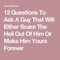 12 Questions To Ask A Guy That Will Either Scare The Hell Out Of Him Or Make Him Yours Forever