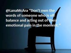 "@LanaMcAra ""Don't own the words of someone who is off balance and acting out of their emotional pain in the moment."""