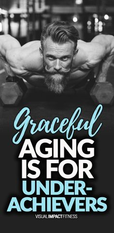 Graceful aging is for underachievers.
