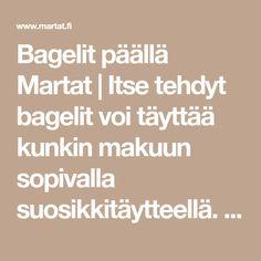 Bagelit  päällä Martat   Itse tehdyt bagelit voi täyttää kunkin makuun sopivalla suosikkitäytteellä. Lisäksi saat kotiin ihanaa uunituoreen bagelin tuoksua.