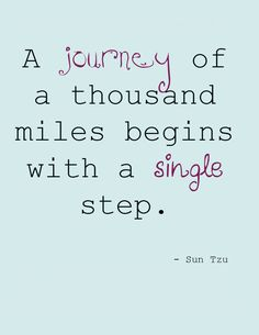 """""""A journey of a thousand miles begins with a single step."""" - Sun Tzu."""