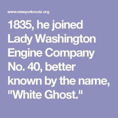 "1835, he joined Lady Washington Engine Company No. 40, better known by the name, ""White Ghost."""