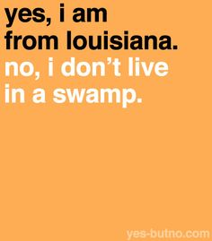 "Truth. My life and my quote of they day,everyday, living in MS. ""Oh, you're from Louisiana? I've been to New Orleans!"" Really? That's not the whole state!"