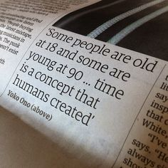 Some people are old at 18 and some are young at 90. time is a concept that humans created. Great quote Yoko.