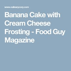 Banana Cake with Cream Cheese Frosting - Food Guy Magazine